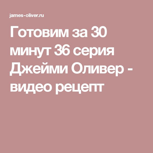 Готовим за 30 минут 36 серия Джейми Оливер - видео рецепт