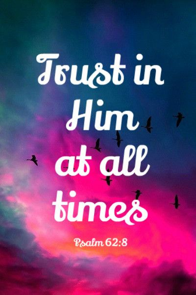 Trust in Him at all times, O people; pour out your hearts to Him, for God is our refuge. Psalm 62:8