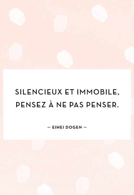 """Silencieux et immobile, penser à ne pas penser."" Eihei Dogen"