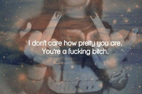 No me importa lo bonita que eres, eres una puta mierda.