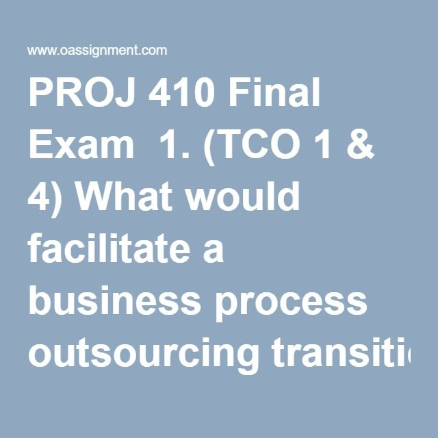 PROJ 410 Final Exam  1. (TCO 1 & 4) What would facilitate a business process outsourcing transition quickly and maintain some consistency in the organization?  2. (TCO 4) Under this pricing contract, the buyer pays the seller's actual costs and a fixed fee determined as a percentage of the estimated project costs.  3. (TCO 7) Which step(s) should a buyer take to evaluate the seller's proposal?  4. (TCO 5) Negotiations in a BPO agreement are largely determined by which factor?  5. (TCO 6)…
