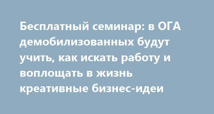 Бесплатный семинар: в ОГА демобилизованных будут учить, как искать работу и воплощать в жизнь креативные бизнес-идеи http://dneprcity.net/dnepropetrovsk/besplatnyj-seminar-v-oga-demobilizovannyx-budut-uchit-kak-iskat-rabotu-i-voploshhat-v-zhizn-kreativnye-biznes-idei/  Как правильно искать работу, какие есть техники успешного интервью с работодателем, как выявить природную склонность к предпринимательству. Ответы на эти и другие вопросы – на семинаре для АТОшников. Он пройдет