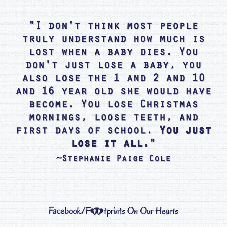 """""""I don't think most people truly understand how much is lost when a baby dies. You don't just lose a baby, you also lose the 1 and 2 and 10 and 16 year old she would have become. You lose Christmas mornings, loose teeth, and first days of school. You just lose it all.""""  ~Stephanie Paige Cole"""