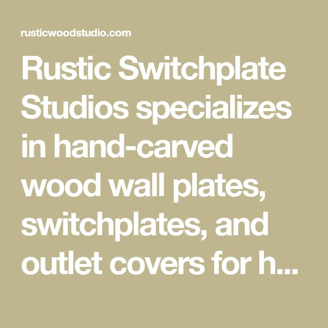Rustic Switchplate Studios Specializes In Hand Carved Wood Wall Plates Switchplates And Outlet Covers For Homes Plates On Wall Hand Carved Wood Switch Plates