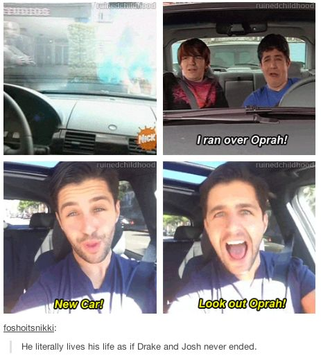 I too live my life as it Drake and Josh never ended...