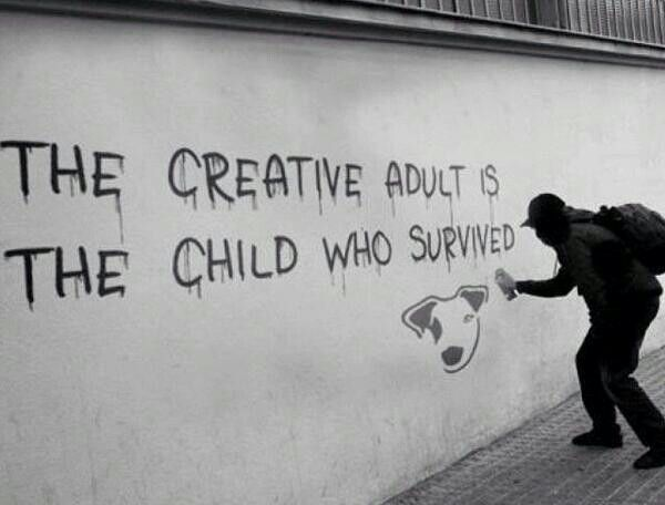 Banksy / the creative adult is the child who survived. This is hard to find in today's culture be afraid of ordinary