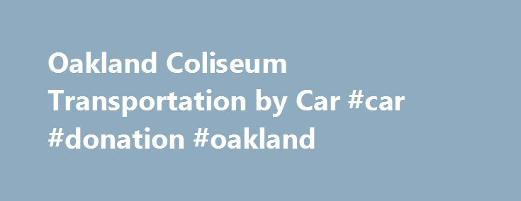 Oakland Coliseum Transportation by Car #car #donation #oakland http://malawi.nef2.com/oakland-coliseum-transportation-by-car-car-donation-oakland/  # By Automobile Motorcycle Oakland Coliseum is easily accessible from I-880. No matter where you live, there is an easy way to drive to the ballpark. Use this page to help plan your best route and locate parking for your automobile or motorcycle. From Oakland International Airport Go North on AIRPORT EXIT head towards PASSENGER TERMINAL ACC and…