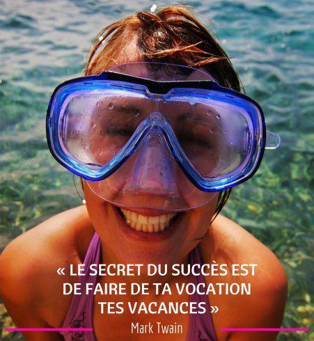 « Le secret du succès est de faire de ta vocation tes vacances » Mark Twain
