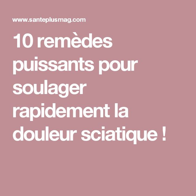 10 remèdes puissants pour soulager rapidement la douleur sciatique !