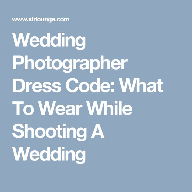 Wedding Photographer Dress Code: What To Wear While Shooting A Wedding