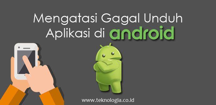 Cara mengatasi gagal unduh aplikasi android - teknologia.co.id