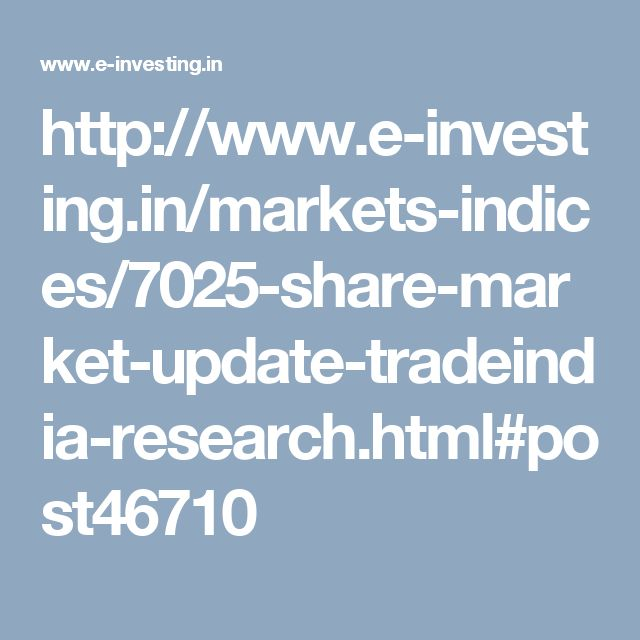 http://www.e-investing.in/markets-indices/7025-share-market-update-tradeindia-research.html#post46710