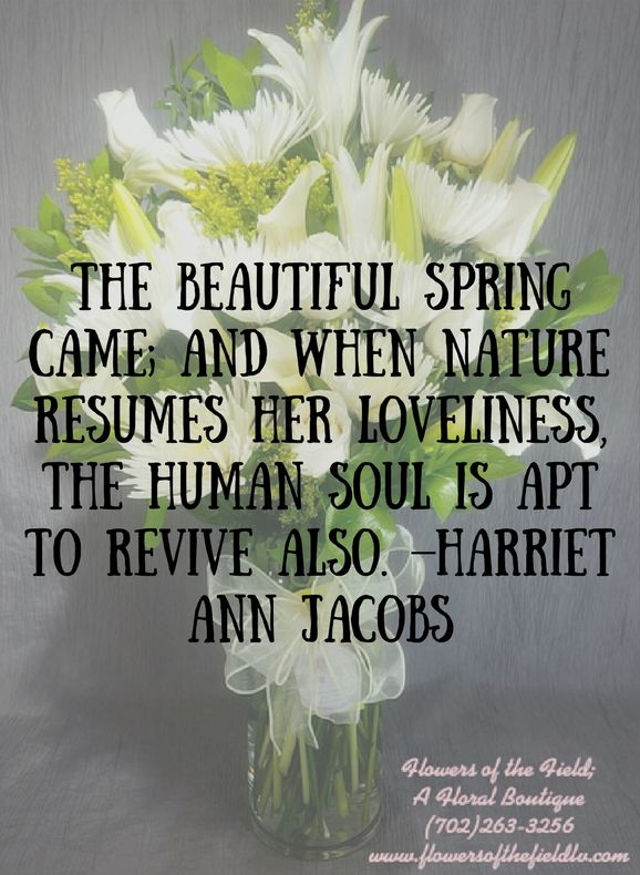 Flower and Spring Time Quotes. See all 5 here: http://www.flowersofthefieldlv.com/5-quotes-about-spring-and-flowers/