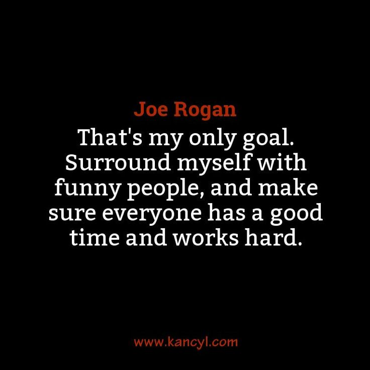 """That's my only goal. Surround myself with funny people, and make sure everyone has a good time and works hard."", Joe Rogan"