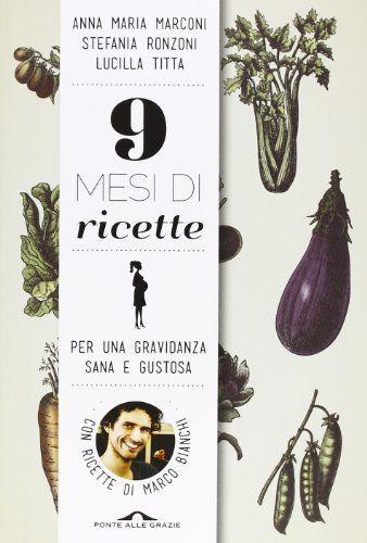 9 mesi di ricette. Per una gravidanza sana e gustosa: Amazon.it: Anna M. Marconi, Stefania Ronzoni, Lucilla Titta: Libri