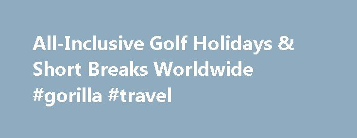 All-Inclusive Golf Holidays & Short Breaks Worldwide #gorilla #travel http://travel.nef2.com/all-inclusive-golf-holidays-short-breaks-worldwide-gorilla-travel/  #all inclusive travel # Welcome to the most sophisticated golf holiday search in the world. Welcome to the most sophisticated golf holiday website in the world! Here at allinclusivegolf.com we have been working hard in order to allow you to dynamically search for your next golf holiday which will include hotel accommodation, rounds…