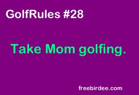 Take Mom golfing :)  There's an Idea!!