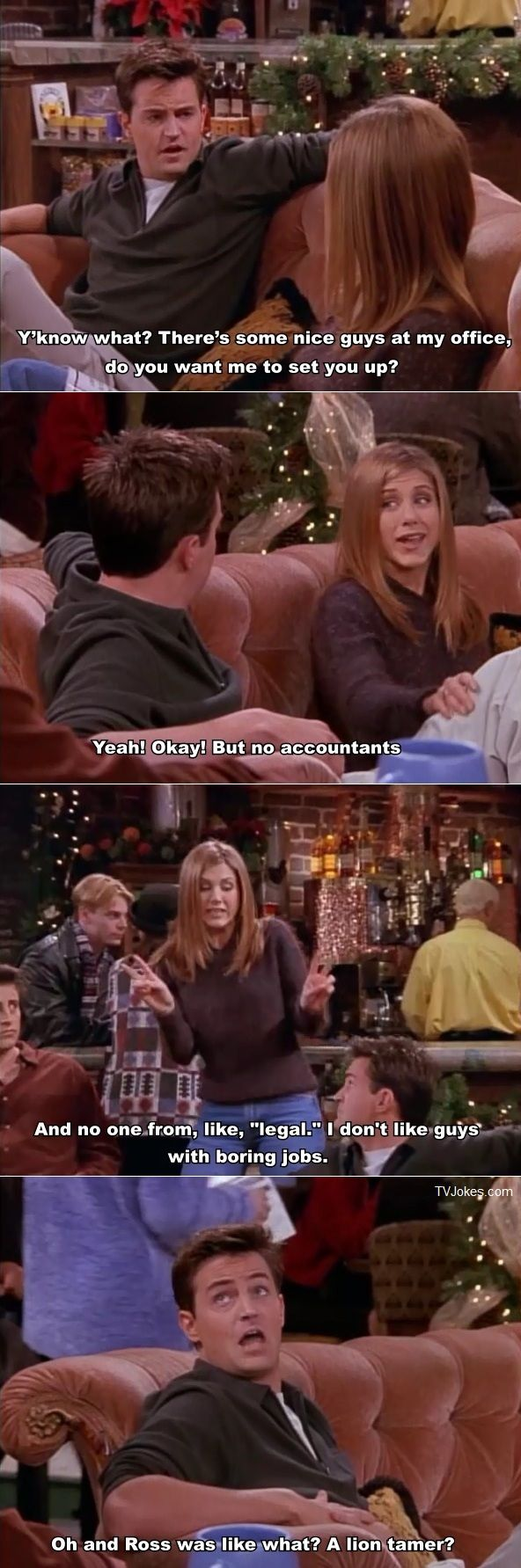 "Chandler: Y'know what? There's some nice guys at my office, do you want me to set you up? Rachel: Yeah! Okay! But no accountants. And no one from, like, ""legal."" I don't like guys with boring jobs. Chandler: Oh and Ross was like what? A lion tamer? Friends TV show quotes"