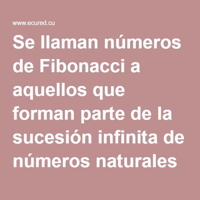 Se llaman números de Fibonacci a aquellos que forman parte de la sucesión infinita de números naturales donde cada número se calcula sumando los dos anteriores a él.  La sucesión de Fibonacci es la siguiente sucesión de números enteros positivos:  1, 1, 2, 3, 5, 8, 13, 21, 34, 55, 88, 144, ...
