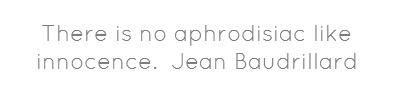 There is no aphrodisiac like innocence. Jean Baudrillard...