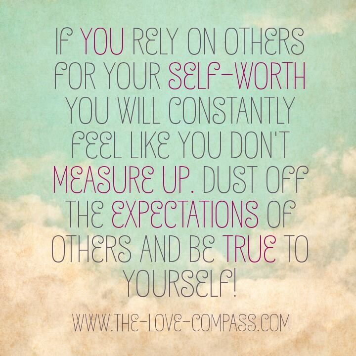If you rely on others for your self worth you will constantly feel like you don't measure up. Dust off the expectations of others and be true to yourself !