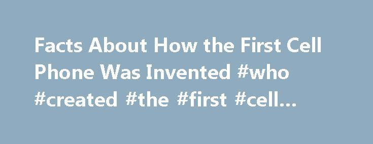 Facts About How the First Cell Phone Was Invented #who #created #the #first #cell #phone http://new-mexico.nef2.com/facts-about-how-the-first-cell-phone-was-invented-who-created-the-first-cell-phone/  # Facts About How the First Cell Phone Was Invented The first cellular phone was invented and demonstrated in 1973 by Martin Cooper, an engineer and general manager for Motorola, who successfully developed a portable handset using cellular communications technology. Cooper made the first ever…