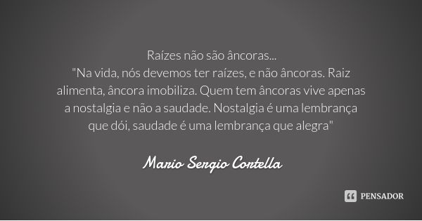 """Raízes não são âncoras... """"Na vida, nós devemos ter raízes, e não âncoras. Raiz alimenta, âncora imobiliza. Quem tem âncoras vive apenas a nostalgia e não ... Frase de Mario Sergio Cortella."""