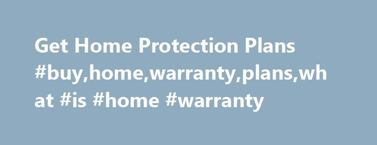 Get Home Protection Plans #buy,home,warranty,plans,what #is #home #warranty  # Do You Know What A Home Warranty Is? A home protection plan can include major app