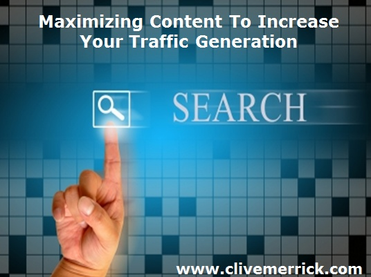 Maximizing Content To Increase Traffic Generation.    http://www.clivemerrick.com
