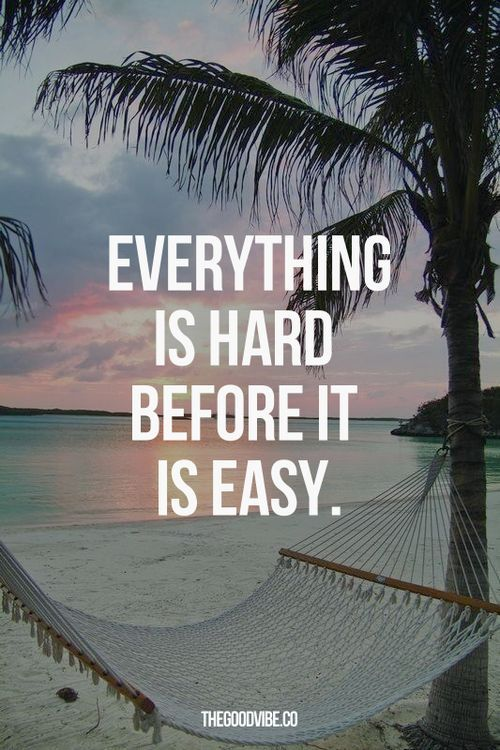 Everything is hard before it is easy.