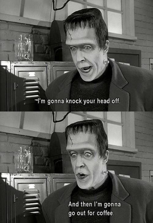 """I'm gonna knock your head off. And then I'm gonna go out for coffee."" The Munsters #coffee"