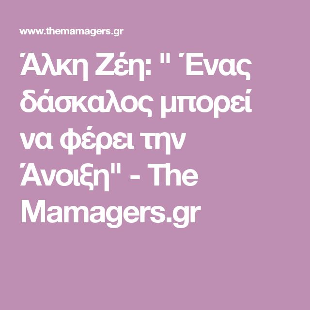 """Άλκη Ζέη: """" Ένας δάσκαλος μπορεί να φέρει την Άνοιξη"""" - The Mamagers.gr"""