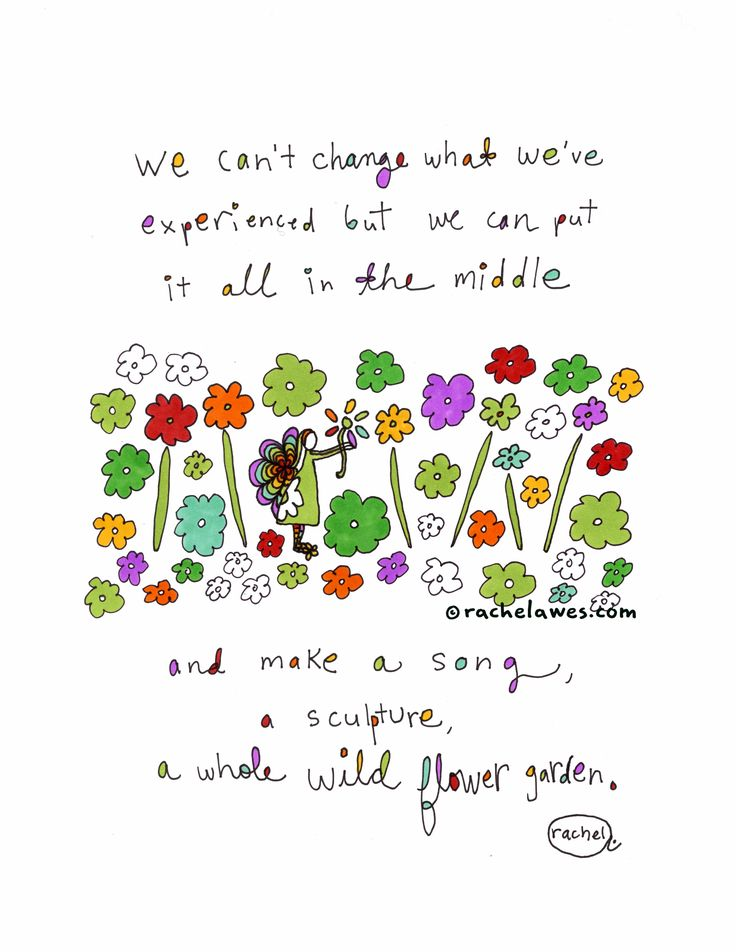 We can't change what we've experienced but we can put it all in the middle and make a song, a sculpture, a whole wild flower garden. (Rachel Awes)