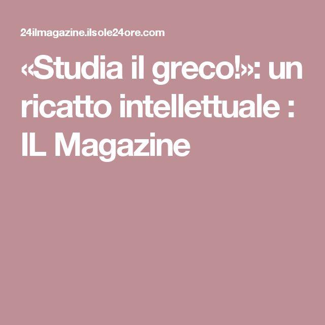 «Studia il greco!»: un ricatto intellettuale : IL Magazine
