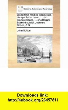 Dissertatio medica inauguralis, de apoplexia quam, ... pro gradu doctoris, ... eruditorum examini subjicit Joannes Bolton, A.B. ... (Latin Edition) (9781170691359) John Bolton , ISBN-10: 1170691358  , ISBN-13: 978-1170691359 ,  , tutorials , pdf , ebook , torrent , downloads , rapidshare , filesonic , hotfile , megaupload , fileserve