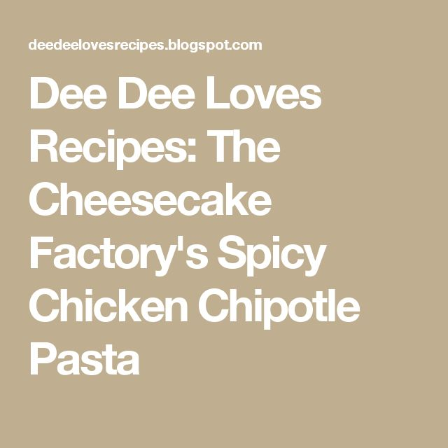 Dee Dee Loves Recipes: The Cheesecake Factory's Spicy Chicken Chipotle  Pasta
