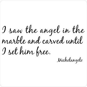 I saw the angel in the marble and carved until I set him free. ~Michelangelo.