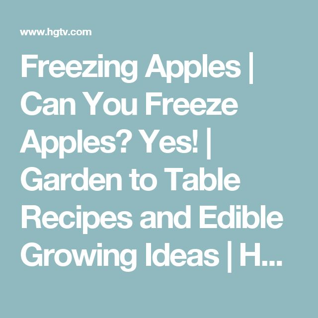 Freezing Apples | Can You Freeze Apples? Yes! | Garden to Table Recipes and Edible Growing Ideas | HGTV