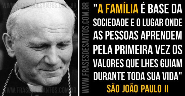 """""""A família é base da sociedade e o lugar onde as pessoas aprendem pela primeira vez os valores que lhes guiam durante toda sua vida."""" SãoJoãoPauloII"""