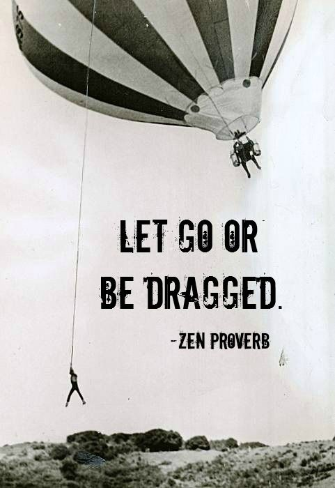 """Let go or be dragged.""  -- Zen proverb"