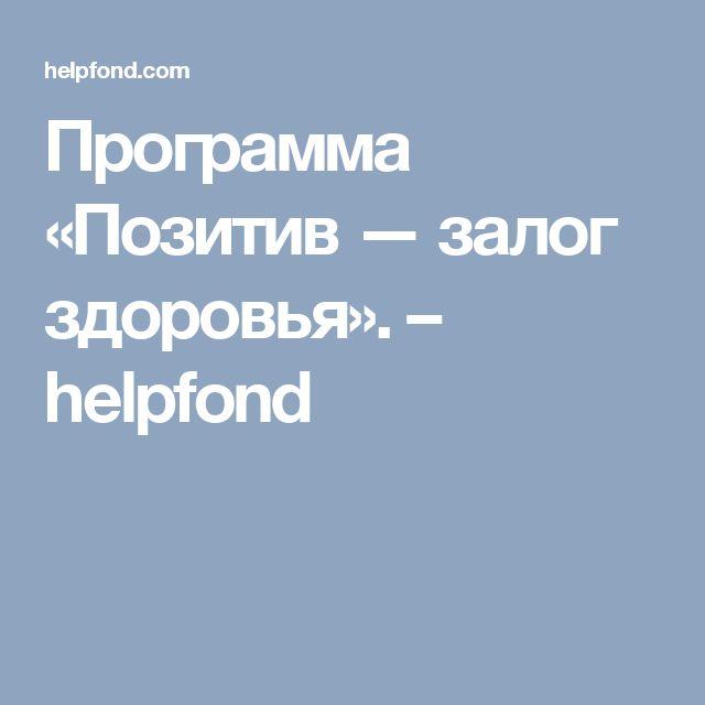 Программа «Позитив — залог здоровья». – helpfond