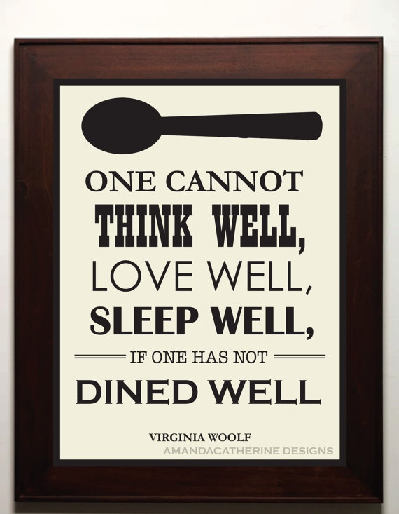 One cannot think well, love well, sleep well, if one has not dined well. - Virginia Wolfe