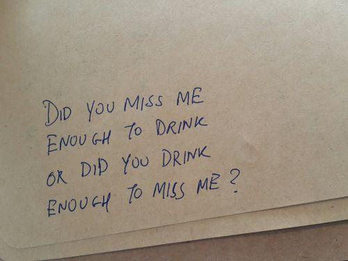 você está com saudades de mim  Suficiente para beber Ou você bebeu O suficiente para sentir minha falta?