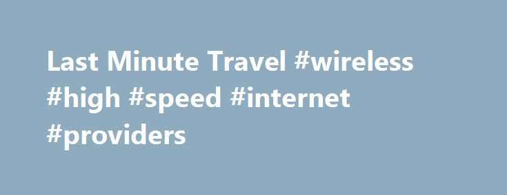 Last Minute Travel #wireless #high #speed #internet #providers http://internet.remmont.com/last-minute-travel-wireless-high-speed-internet-providers/  Travel with no borders Cyber Monday Promotion Something awesome is on the way. We are having a massive Cyber Monday sale. Sign up with Last Minute Travel TODAY and see what we have in store for our biggest sale of the year. Exclusive Rates With LMT Club Members have access to incomparably low prices and […]