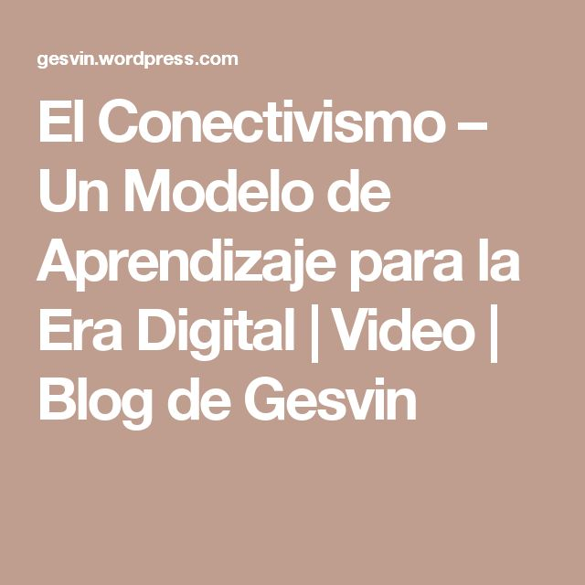 El Conectivismo – Un Modelo de Aprendizaje para la Era Digital | Video | Blog de Gesvin