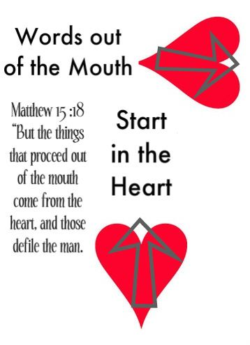 "Matthew 15:18 ""But the things that proceed out of the mouth come from the heart, and those defile the man."