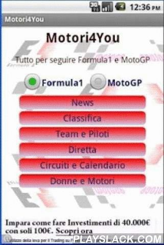Motori 4 You  Android App - playslack.com , All you need to follow F1 and MotoGP:- News- Champions rank- Teams and pilots- Live race- Circuits and Calendar races- Girls and MotorsKeywords: Formula1, F1, MotoGP, Ferrari, RedBull, Vettel, Alonso, Honda, Yamaha, Rossi