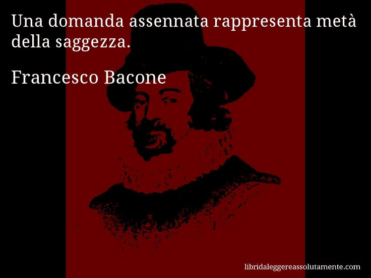 Aforisma di Francesco Bacone , Una domanda assennata rappresenta metà della saggezza.