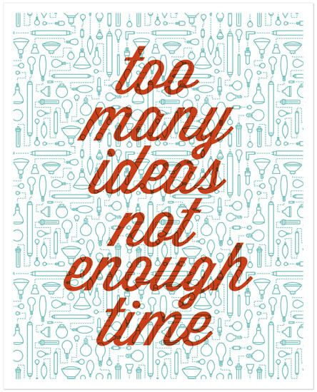 This is true for me! Not enough time to turn all my ideas into products and share them with the world, do you want ideas?
