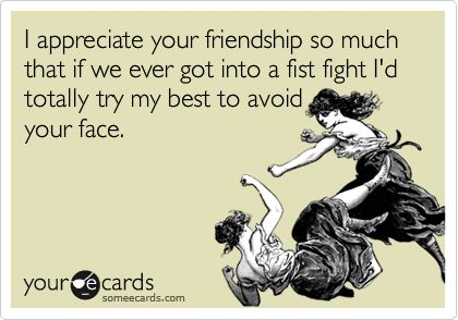 """I appreciate your friendship so much that if we ever got into a fist fight I'd totally try my best to avoid your face.""   LMAO! @Fiona Black <3"